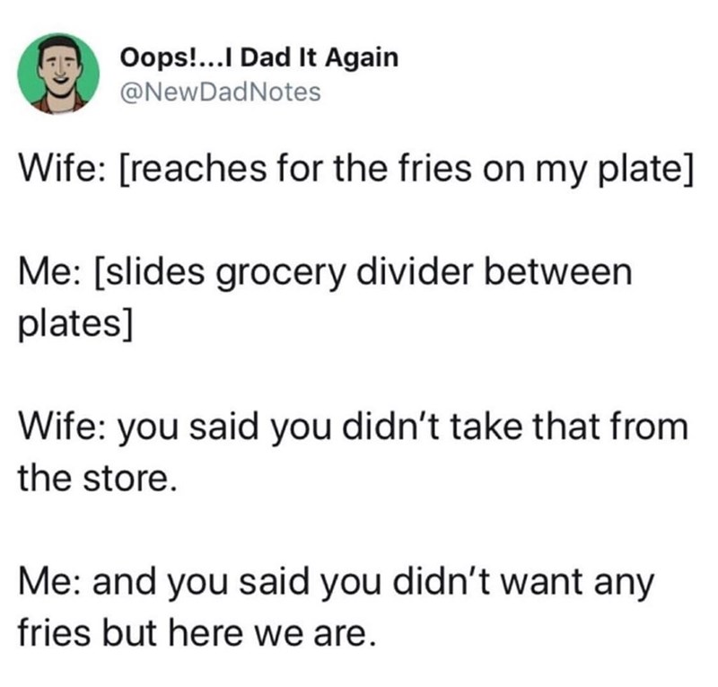 Text - Oops!...I Dad It Again @NewDadNotes Wife: [reaches for the fries on my plate] Me: [slides grocery divider between plates] Wife: you said you didn't take that from the store Me: and you said you didn't want any fries but here we are.