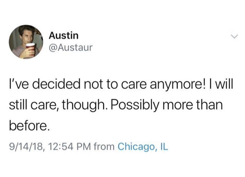 Text - Austin @Austaur I've decided not to care anymore! I will still care, though. Possibly more than before. 9/14/18, 12:54 PM from Chicago, IL