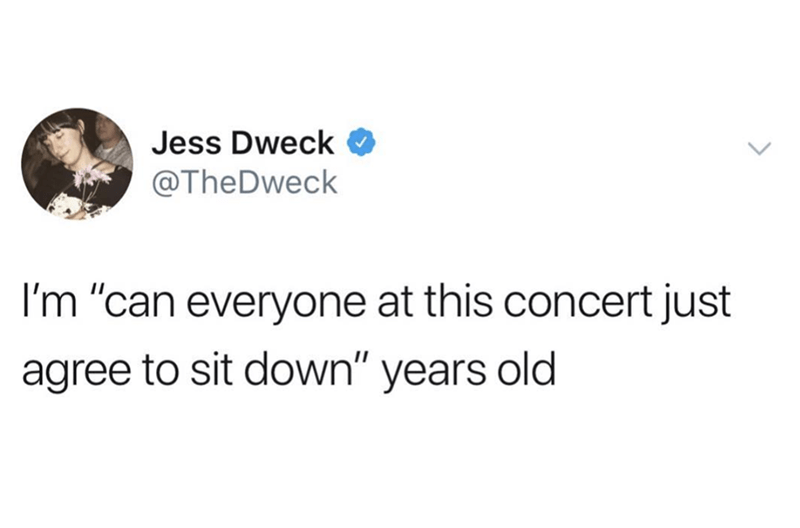 "Text - Jess Dweck @TheDweck I'm ""can everyone at this concert just agree to sit down"" years old"