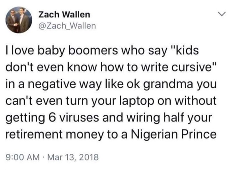 "Text - Zach Wallen @Zach_Wallen I love baby boomers who say ""kids don't even know how to write cursive"" in a negative way like ok grandma you can't even turn your laptop on without getting 6 viruses and wiring half your retirement money to a Nigerian Prince 9:00 AM Mar 13, 2018"