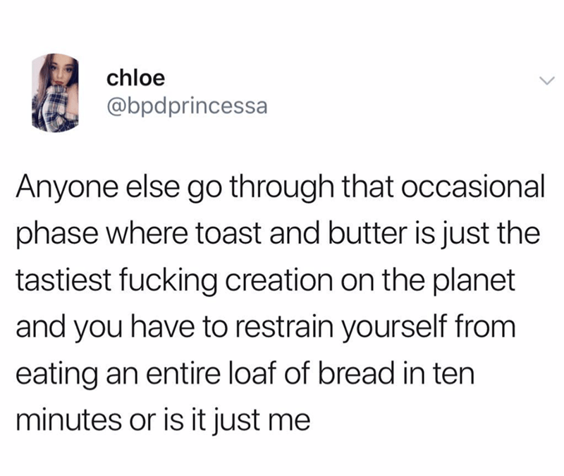 Text - chloe @bpdprincessa Anyone else go through that occasional phase where toast and butter is just the tastiest fucking creation on the planet and you have to restrain yourself from eating an entire loaf of bread in ten minutes or is it just me