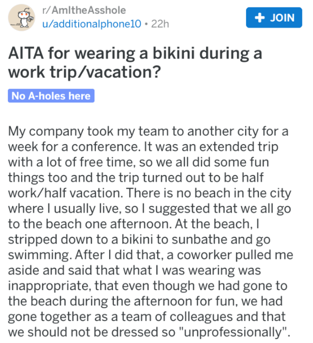 Text - r/AmltheAsshole JOIN u/additionalphone10 22h AITA for wearing a bikini during a work trip/vacation? No A-holes here My company took my team to another city for week for a conference. It was an extended trip with a lot of free time, so we all did some fun things too and the trip turned out to be half work/half vacation. There is no beach in the city where I usually live, so I suggested that we all go to the beach one afternoon. At the beach, I stripped down to a bikini to sunbathe and go s