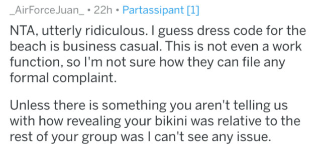 Text - AirForce Juan_: 22h Partassipant [1] NTA, utterly ridiculous. I guess dress code for the beach is business casual. This is not even a work function, so I'm not sure how they can file any formal complaint Unless there is something you aren't telling us with how revealing your bikini was relative to the rest of your group was I can't see any issue.