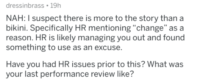 "Text - dressinbrass 19h NAH: I suspect there is more to the story than a bikini. Specifically HR mentioning ""change"" as a reason. HR is likely managing you out and found something to use as an excuse. Have you had HR issues prior to this? What was your last performance review like?"