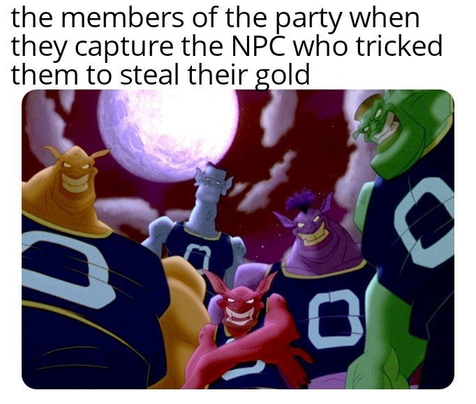 """Funny meme that reads, """"the members of the party when they capture the NPC who tricked them to steal their gold"""" above a still of the villains from Space Jam"""