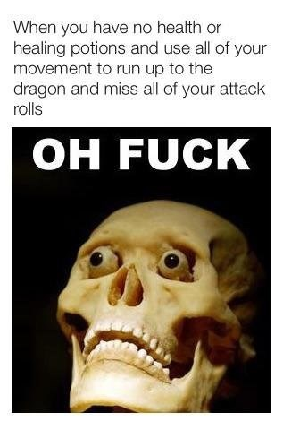 Head - When you have no health or healing potions and use all of your movement to run up to the dragon and miss all of your attack rolls OH FUCK