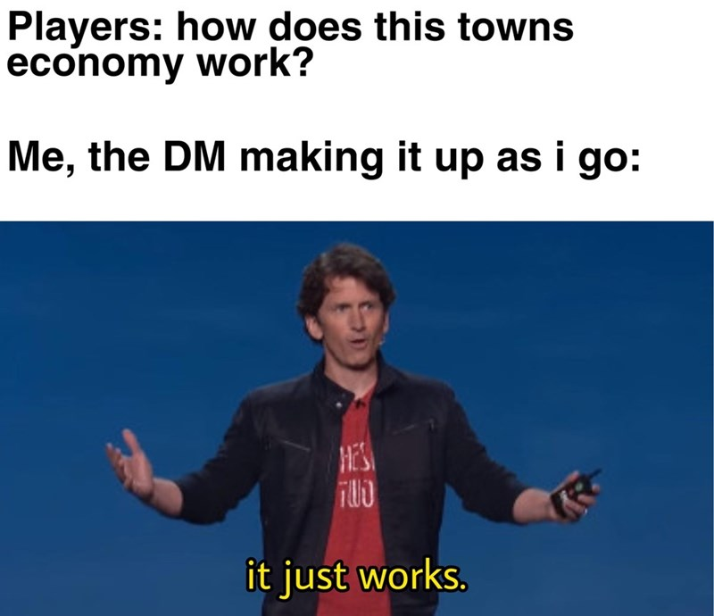 Text - Players: how does this towns economy work? Me, the DM making it up as i go: HE'S it just works.