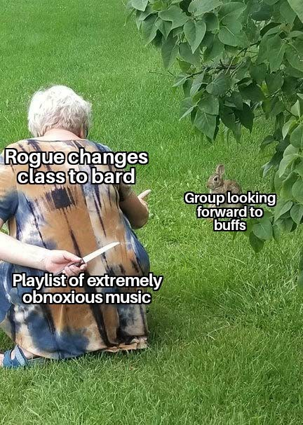 Lawn - Rogue changes class to bard Grouplooking forward to buffs Playlist of extremely obnoxious music