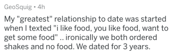 """Text - GeoSquig 4h My """"greatest"""" relationship to date was started when I texted """"i like food, you like food, want to get some food"""" .. ironically we both ordered shakes and no food. We dated for 3 years."""