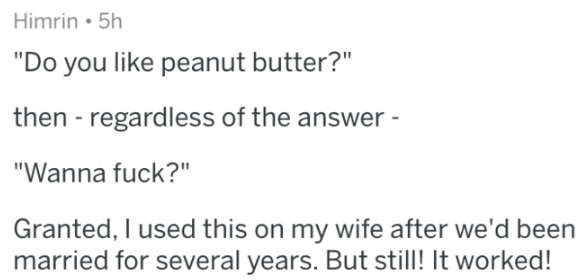 """Text - Himrin 5h """"Do you like peanut butter?"""" then - regardless of the answer """"Wanna fuck?"""" Granted, I used this on my wife after we'd been married for several years. But still! It worked!"""