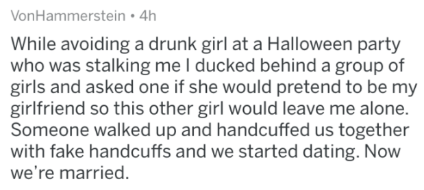 Text - VonHammerstein 4h While avoiding a drunk girl at a Halloween party who was stalking me I ducked behind a group of girls and asked one if she would pretend to be my girlfriend so this other girl would leave me alone. Someone walked up and handcuffed us together with fake handcuffs and we started dating. Now we're married.
