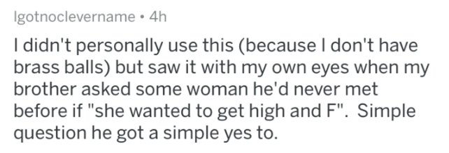 "Text - Igotnoclevername . 4h I didn't personally use this (because I don't have brass balls) but saw it with my own eyes when my brother asked some woman he'd never met before if ""she wanted to get high and F"". Simple question he got a simple yes to."
