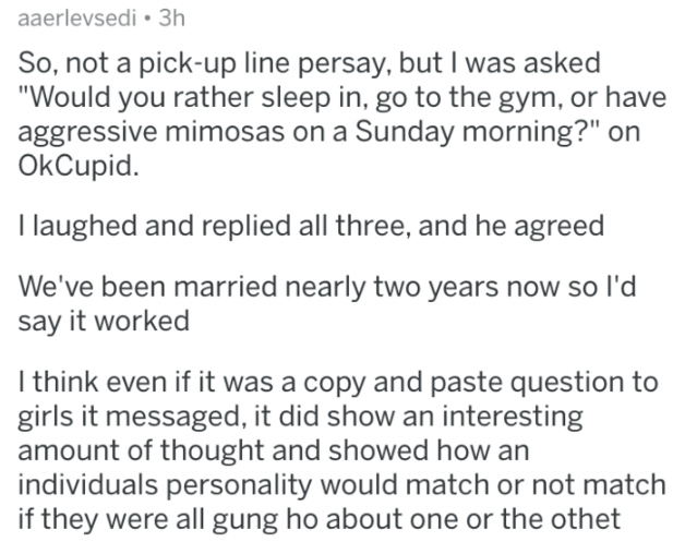 """Text - aaerlevsedi 3h So, not a pick-up line persay, but I was asked """"Would you rather sleep in, go to the gym, or have aggressive mimosas on a Sunday morning?"""" on OkCupid I laughed and replied all three, and he agreed We've been married nearly two years now so l'd say it worked I think even if it was a copy and paste question to girls it messaged, it did show an interesting amount of thought and showed how an individuals personality would match or not match if they were all gung ho about one or"""