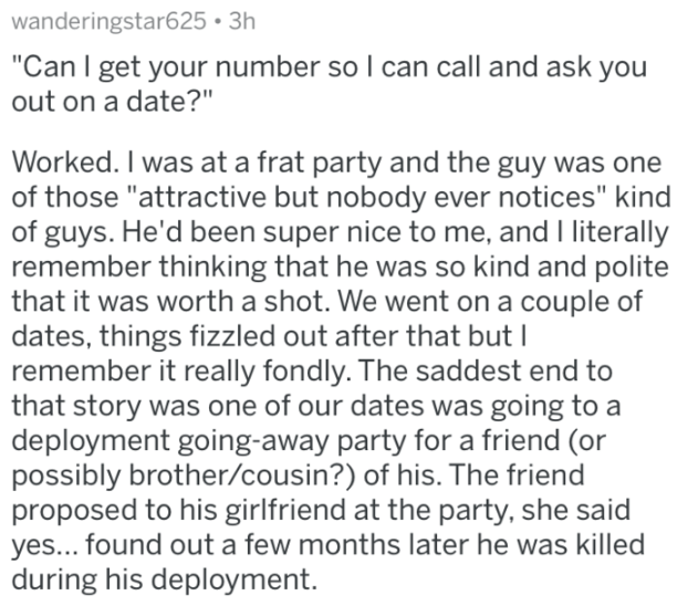 """Text - wanderingstar625 3h """"Can I get your number so I can call and ask you out on a date?"""" Worked. I was at a frat party and the guy was one of those """"attractive but nobody ever notices"""" kind of guys. He'd been super nice to me, and I literally remember thinking that he was so kind and polite that it was worth a shot. We went on a couple of dates, things fizzled out after that but I remember it really fondly. The saddest end to that story was one of our dates was going to a deployment going-awa"""