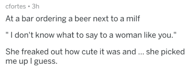 """Text - cfortes 3h At a bar ordering a beer next to a milf """"I don't know what to say to a woman like you."""" She freaked out how cute it was and... she picked me up I guess."""