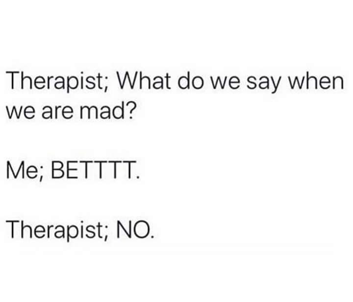 Text - Therapist; What do we say when we are mad? Me; BETTTT. Therapist; NO.