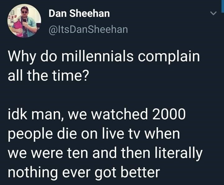 Text - Dan Sheehan @ltsDanSheehan Why do millennials complain all the time? idk man, we watched 2000 people die on live tv when we were ten and then literally nothing ever got better