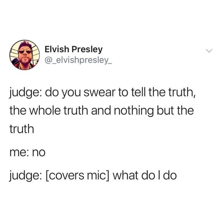 Text - Elvish Presley @elvishpresley judge: do you swear to tell the truth, the whole truth and nothing but the truth me: no judge: [covers mic] what do I do