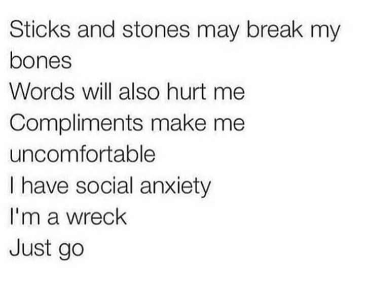 Text - Sticks and stones may break my bones Words will also hurt me Compliments make me uncomfortable I have social anxiety I'm a wreck Just go