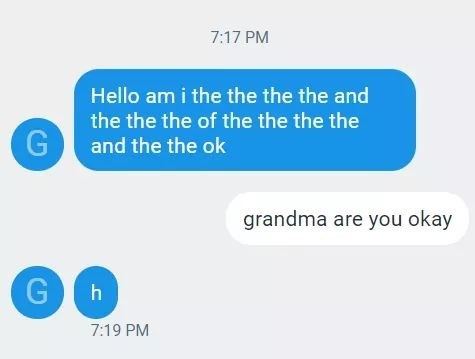 Text - 7:17 PM Hello am i the the the the and the the the of the the the the G and the the ok grandma are you okay G h 7:19 PM