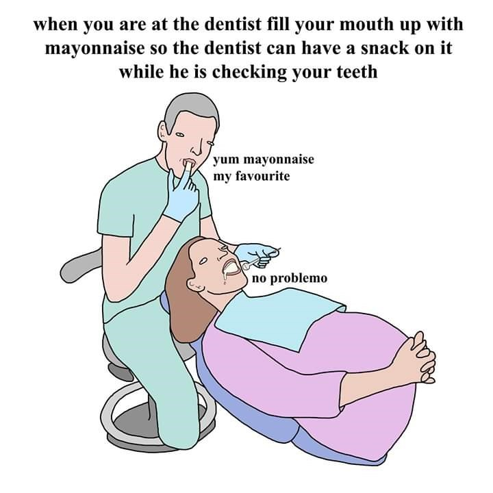 Cartoon - when you are at the dentist fill your mouth up with mayonnaise so the dentist can have a snack on it while he is checking your teeth yum mayonnaise my favourite no problemo
