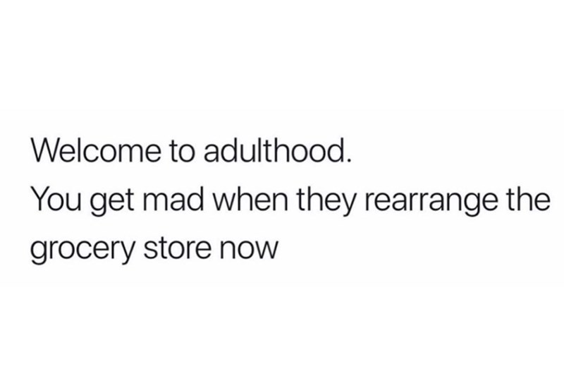 Text - Welcome to adulthood. You get mad when they rearrange the grocery store now