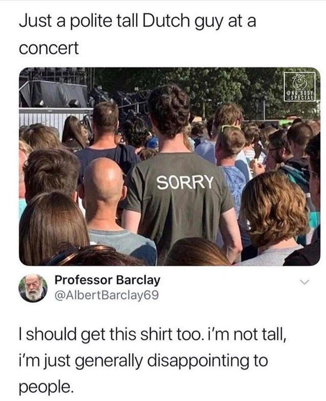 People - Just a polite tall Dutch guy at a concert NG BODY SPECIAL SORRY Professor Barclay @AlbertBarclay69 Ishould get this shirt too. i'm not tall, i'm just generally disappointing to people.