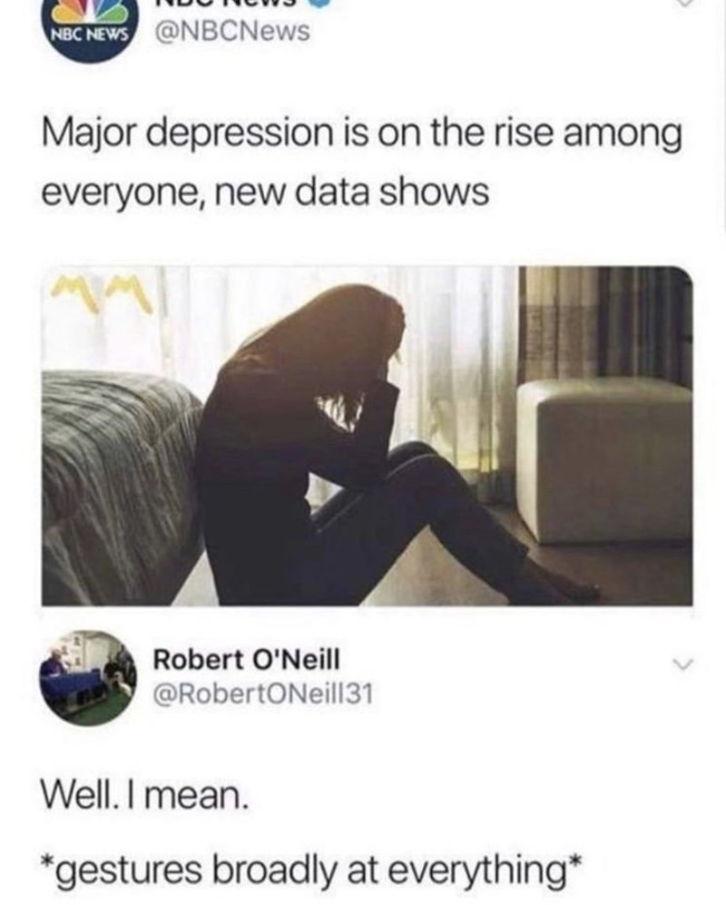 Product - NBC NEWS @NBCNews Major depression is on the rise among everyone, new data shows Robert O'Neill @RobertONeill31 Well.I mean *gestures broadly at everything*
