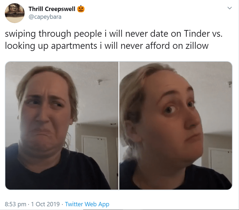 Face - Thrill Creepswell @capeybara swiping through people i will never date on Tinder vs. looking up apartments i will never afford on zillow 8:53 pm 1 Oct 2019 Twitter Web App