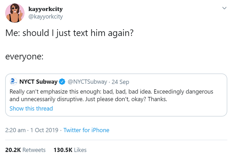 Text - kayyorkcity @kayyorkcity Me: should I just text him again? everyone: NYCT Subway @NYCTSubway 24 Sep Mta Really can't emphasize this enough: bad, bad, bad idea. Exceedingly dangerous and unnecessarily disruptive. Just please don't, okay? Thanks. Show this thread 2:20 am-1 Oct 2019 Twitter for iPhone 20.2K Retweets 130.5K Likes