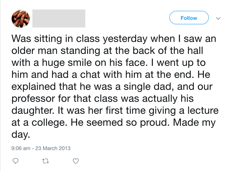 Text - Follow Was sitting in class yesterday when I saw an older man standing at the back of the hall with a huge smile on his face. I went up to him and had a chat with him at the end. He explained that he was a single dad, and our professor for that class was actually his daughter. It was her first time giving a lecture at a college. He seemed so proud. Made my day 9:06 am-23 March 2013