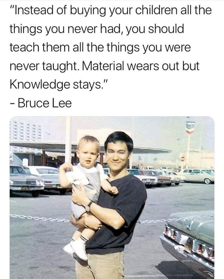 """Text - """"Instead of buying your children all the things you never had, you should teach them all the things you were never taught. Material wears out but Knowledge stays."""" - Bruce Lee"""