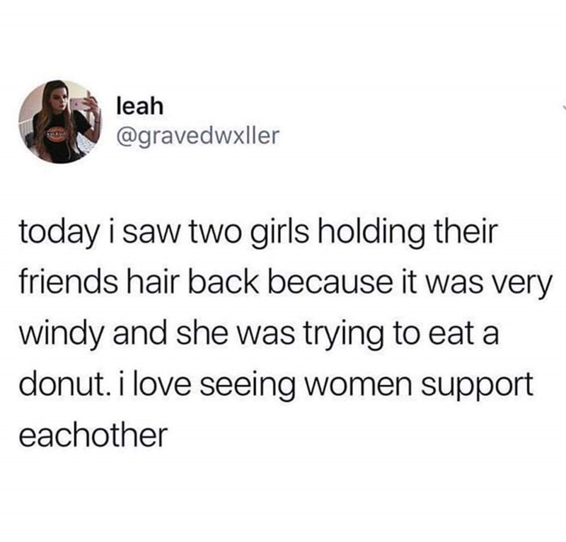 Text - leah @gravedwxller today i saw two girls holding their friends hair back because it was very windy and she was trying to eat a donut. i love seeing women support eachother