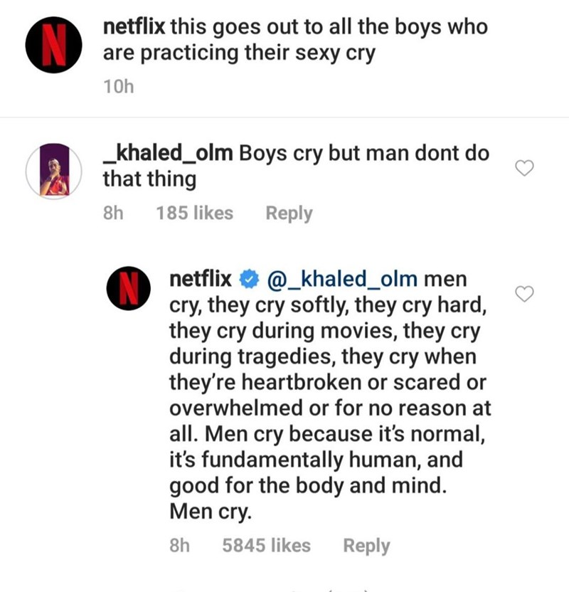 Text - netflix this goes out to all the boys who are practicing their sexy cry 10h khaled_olm Boys cry but man dont do that thing 8h 185 likes Reply netflix @_khaled_olm men cry, they cry softly, they cry hard, they cry during movies, they cry during tragedies, they cry when they're heartbroken or scared or overwhelmed or for no reason at all. Men cry because it's normal, it's fundamentally human, and good for the body and mind. Men cry. 8h 5845 likes Reply