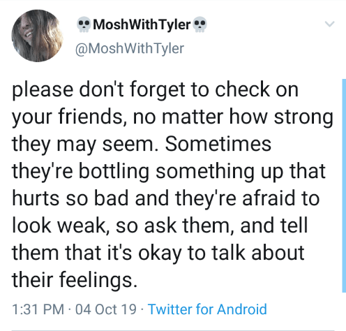 Text - MoshWith Tyler @MoshWith Tyler please don't forget to check on your friends, no matter how strong they may seem. Sometimes they're bottling something up that hurts so bad and they're afraid to look weak, so ask them, and tell them that it's okay to talk about their feelings 1:31 PM 04 Oct 19 Twitter for Android