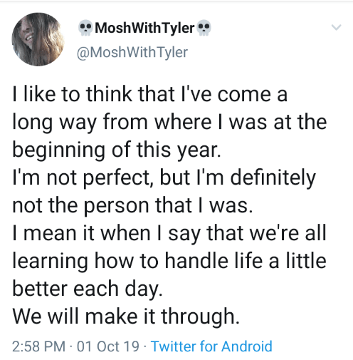 Text - MoshWith Tyler @MoshWith Tyler I like to think that I've come a long way from where I was at the beginning of this year. I'm not perfect, but I'm definitely not the person that I was. I mean it when I say that we're all learning how to handle life a little better each day. We will make it through 2:58 PM 01 0ct 19 Twitter for Android