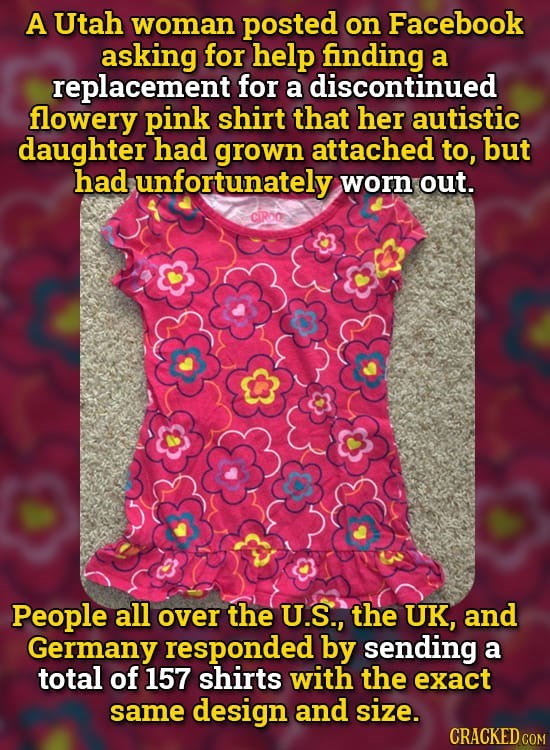 Text - A Utah woman posted on Facebook asking for help finding replacement for a discontinued flowery pink shirt that her autistic daughter had grown attached to, but had unfortunately worn out. CIRO People all over the U.S., the UK, and Germany responded by sending a total of 157 shirts with the exact same design and size. CRACKED COM