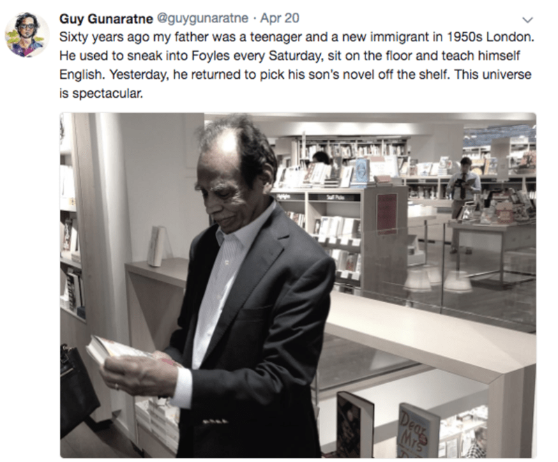 Product - Guy Gunaratne @guygunaratne Apr 20 Sixty years ago my father was a teenager and a new immigrant in 1950s London. He used to sneak into Foyles every Saturday, sit on the floor and teach himself English. Yesterday, he returned to pick his son's novel off the shelf. This universe is spectacular. Dear Mrs