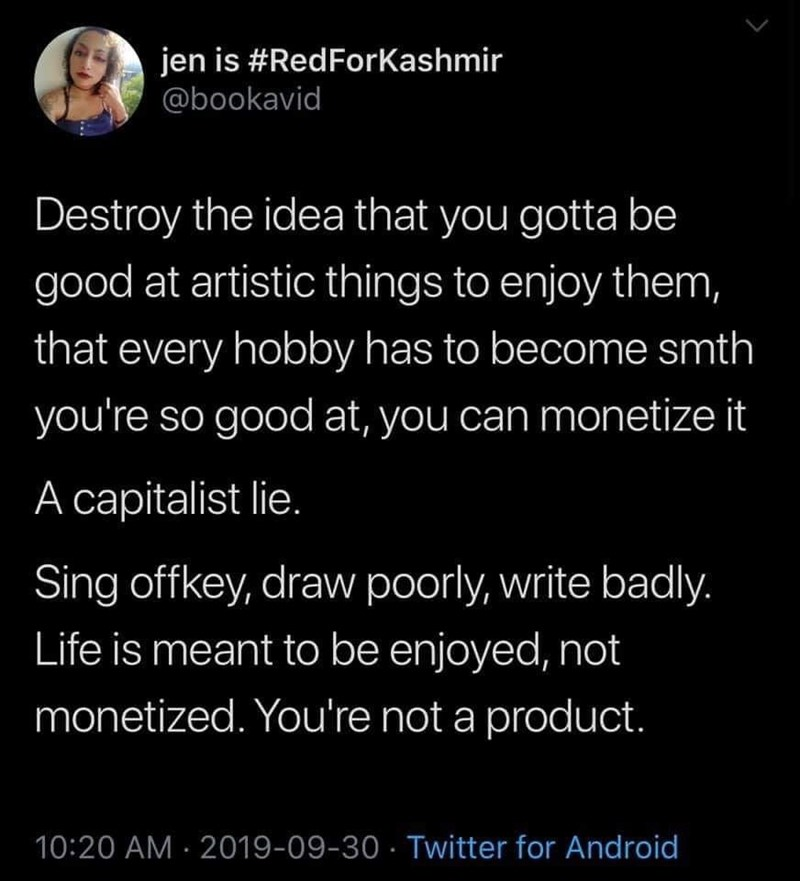 Text - jen is #RedForKashmir @bookavid Destroy the idea that you gotta be good at artistic things to enjoy them, that every hobby has to become smth you're so good at, you can monetize it A capitalist lie. Sing offkey, draw poorly, write badly. Life is meant to be enjoyed, not monetized. You're not a product. 10:20 AM 2019-09-30 Twitter for Android