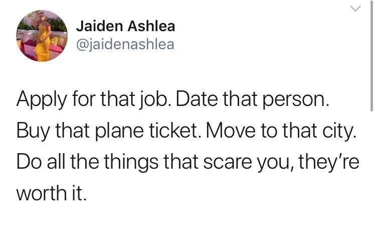 Text - Jaiden Ashlea @jaidenashlea Apply for that job. Date that person Buy that plane ticket. Move to that city. Do all the things that scare you, they're worth it.