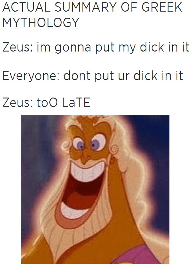 Text - ACTUAL SUMMARY OF GREEK MYTHOLOGY Zeus: im gonna put my dick in it Everyone: dont put ur dick in it Zeus: toO LATE