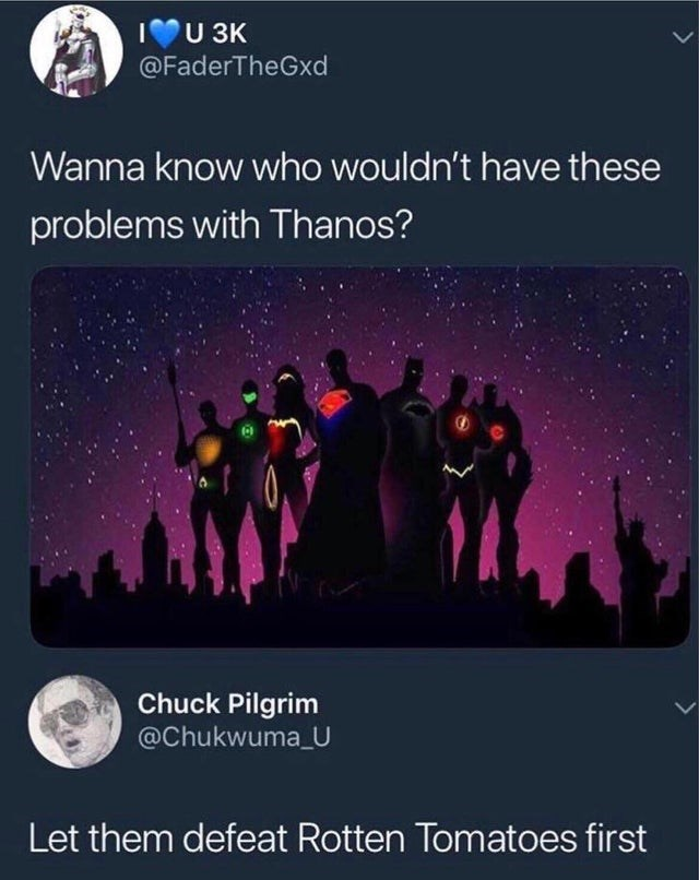Text - IU3K @FaderTheGxd Wanna know who wouldn't have these problems with Thanos? Chuck Pilgrim @Chukwuma U Let them defeat Rotten Tomatoes first
