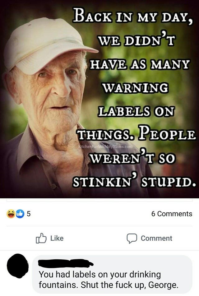Text - BACK IN MY DAY, WE DIDN'T HAVE AS MANY WARNING LABELS ON THINGS. PEOPLE tchenFunWathMy3sons.com WEREN T SO STINKIN STuPID. 5 6 Comments Like Comment You had labels on your drinking fountains. Shut the fuck up, George