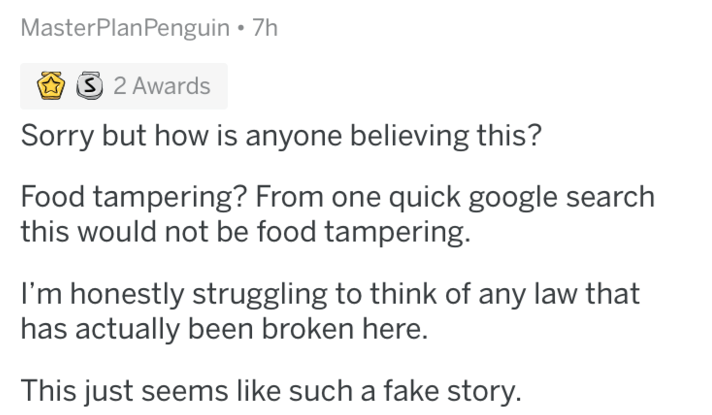 Text - MasterPlanPenguin 7h S 2 Awards Sorry but how is anyone believing this? Food tampering? From one quick google search this would not be food tampering I'm honestly struggling to think of any law that has actually been broken here. This just seems like such a fake story.