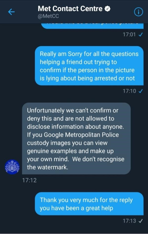 Text - Met Contact Centre i @MetCC 17:01 Really am Sorry for all the questions helping a friend out trying to confirm if the person in the picture is lying about being arrested or not 17:10 Unfortunately we can't confirm or deny this and are not allowed to disclose information about anyone If you Google Metropolitan Police custody images you can view genuine examples and make up your own mind. We don't recognise the watermark 17:12 Thank you very much for the reply you have been a great help 17: