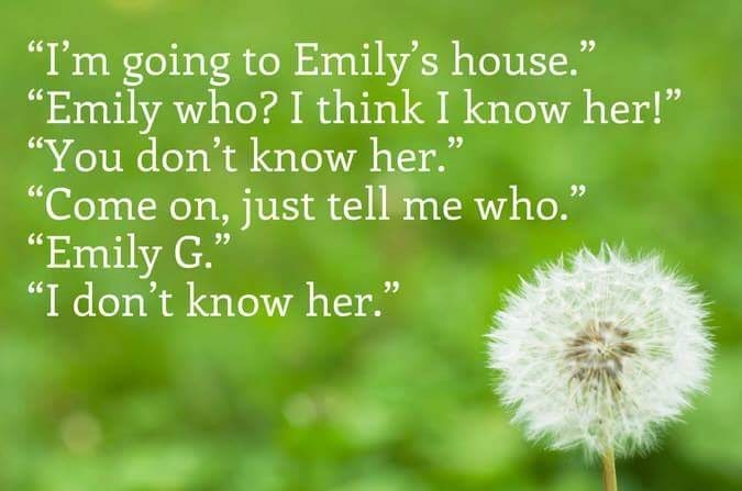 "dandelion - ""I'm going to Emily's house."" ""Emily who? I think I know her!"" ""You don't know her."" ""Come on, just tell me who."" ""Emily G."" ""I don't know her."""