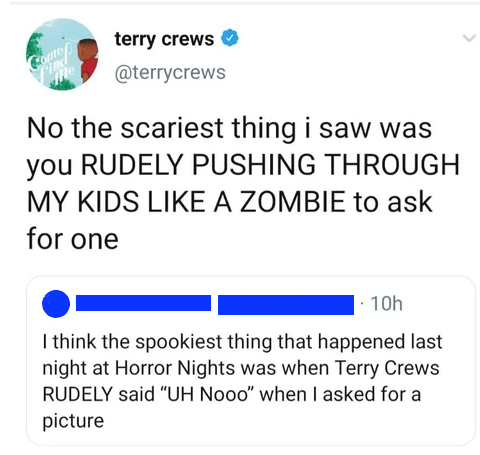 "Text - terry crews COunos Pinc @terrycrews Me No the scariest thing i saw was you RUDELY PUSHING THROUGH MY KIDS LIKE A ZOMBIE to ask for one 10h I think the spookiest thing that happened last night at Horror Nights was when Terry Crews RUDELY said ""UH Nooo"" when I asked for a picture"