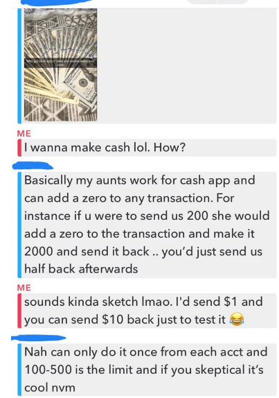 Text - ME I wanna make cash lol. How? Basically my aunts work for cash app and can add a zero to any transaction. For instance if u were to send us 200 she would add a zero to the transaction and make it 2000 and send it back .. you'd just send us half back afterwards ME sounds kinda sketch Imao. I'd send $1 and you can send $10 back just to test it Nah can only do it once from each acct and 100-500 is the limit and if you skeptical it's cool nvm