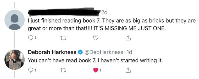 Text - 2d I just finished reading book 7. They are as big as bricks but they are great or more than that!!!! IT'S MISSING ME JUST ONE Deborah Harkness@DebHarkness 1d You can't have read book 7. I haven't started writing it b15 91 1
