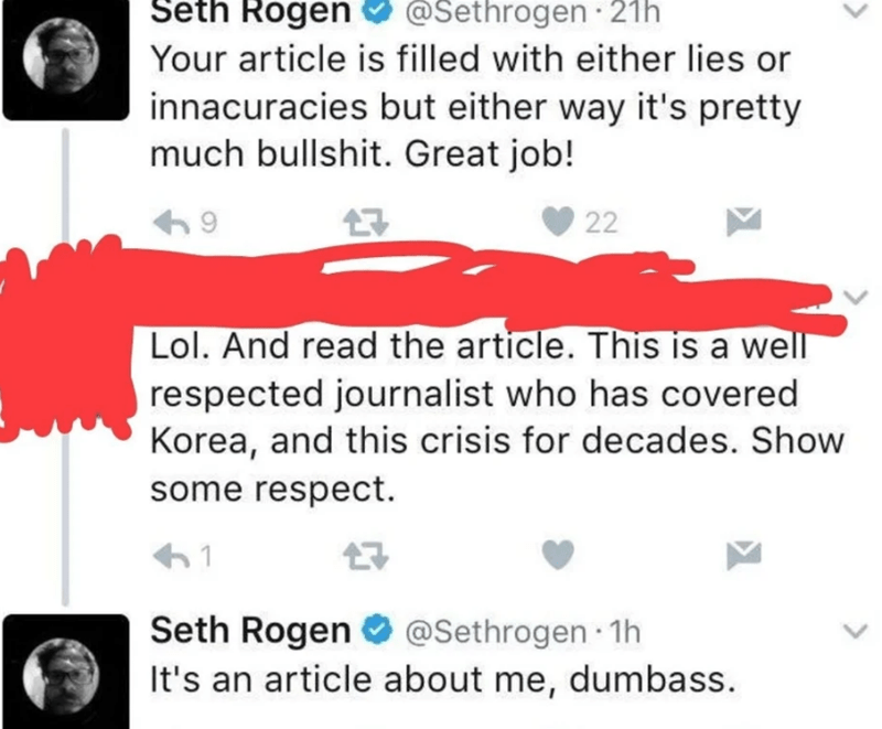 Text - Seth Rogen @Sethrogen 21h Your article is filled with either lies or innacuracies but either way it's pretty much bullshit. Great job! 22 Lol. And read the article. This is a well respected journalist who has covered Korea, and this crisis for decades. Show some respect. Seth Rogen @Sethrogen 1h It's an article about me, dumbass.